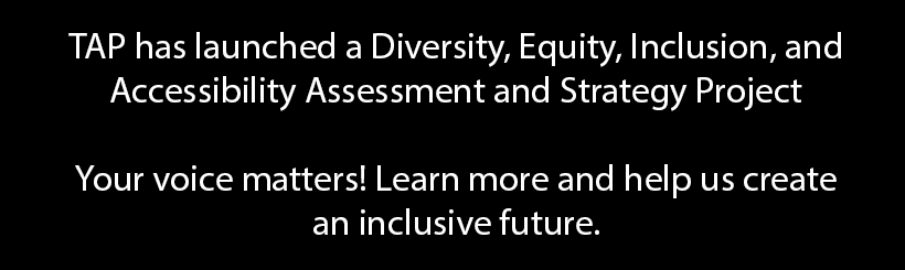 TAP has launched a diversity, equity, inclusion, and accessibility project. Your voice is needed.